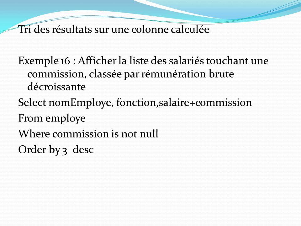 Tri des résultats sur une colonne calculée Exemple 16 : Afficher la liste des salariés touchant une commission, classée par rémunération brute décrois