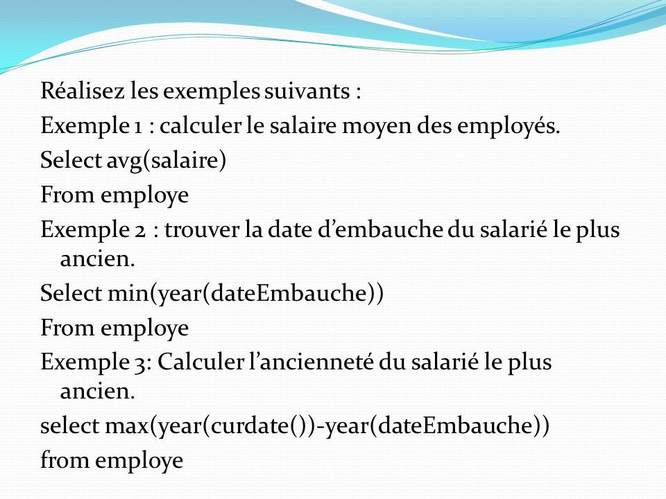 Réalisez les exemples suivants : Exemple 1 : calculer le salaire moyen des employés. Select avg(salaire) From employe Exemple 2 : trouver la date demb