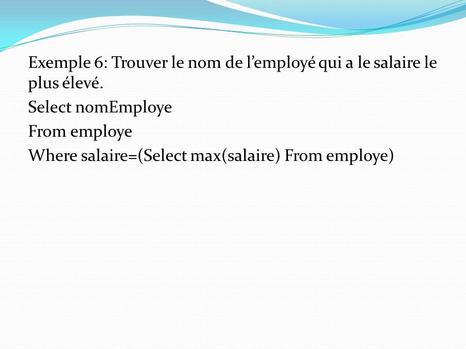 Exemple 6: Trouver le nom de lemployé qui a le salaire le plus élevé. Select nomEmploye From employe Where salaire=(Select max(salaire) From employe)