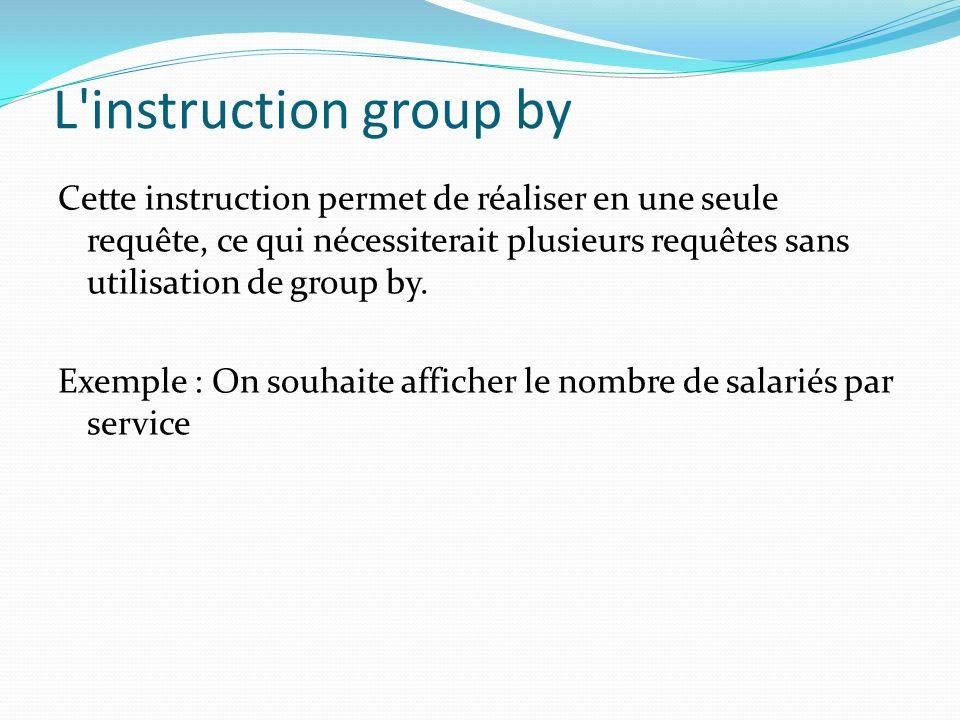 L'instruction group by Cette instruction permet de réaliser en une seule requête, ce qui nécessiterait plusieurs requêtes sans utilisation de group by