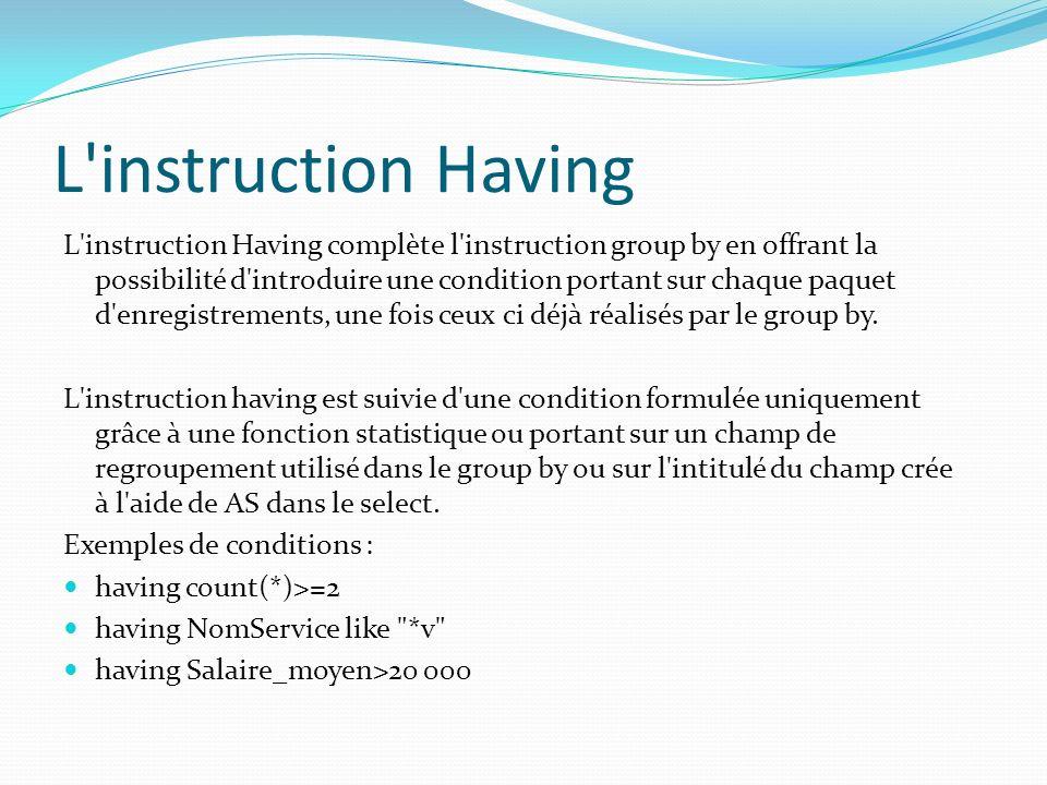 L'instruction Having L'instruction Having complète l'instruction group by en offrant la possibilité d'introduire une condition portant sur chaque paqu