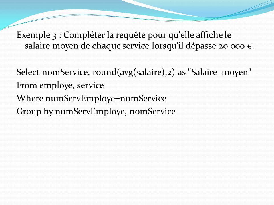 Exemple 3 : Compléter la requête pour qu'elle affiche le salaire moyen de chaque service lorsqu'il dépasse 20 000. Select nomService, round(avg(salair