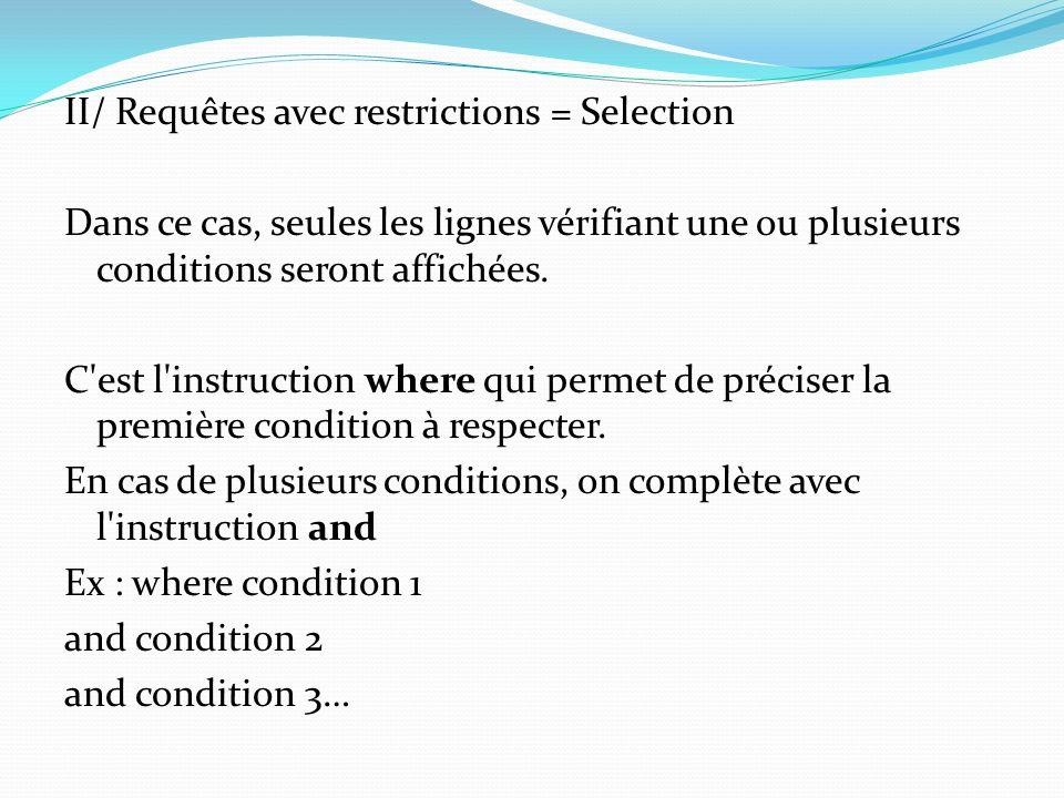 II/ Requêtes avec restrictions = Selection Dans ce cas, seules les lignes vérifiant une ou plusieurs conditions seront affichées. C'est l'instruction