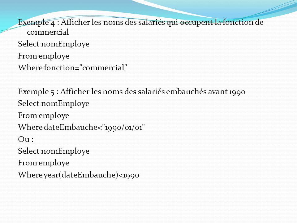 Exemple 4 : Afficher les noms des salariés qui occupent la fonction de commercial Select nomEmploye From employe Where fonction=