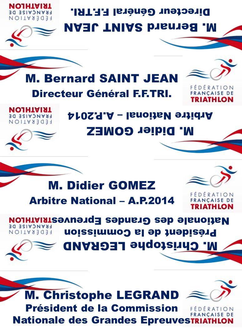M. Bernard SAINT JEAN Directeur Général F.F.TRI. M. Bernard SAINT JEAN Directeur Général F.F.TRI. M. Didier GOMEZ Arbitre National – A.P.2014 M. Didie