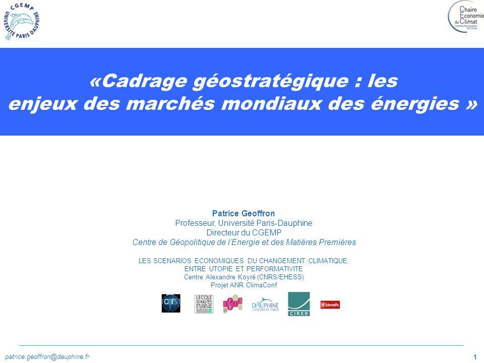 patrice.geoffron@dauphine.fr 1 «Cadrage géostratégique : les enjeux des marchés mondiaux des énergies » Patrice Geoffron Professeur, Université Paris-