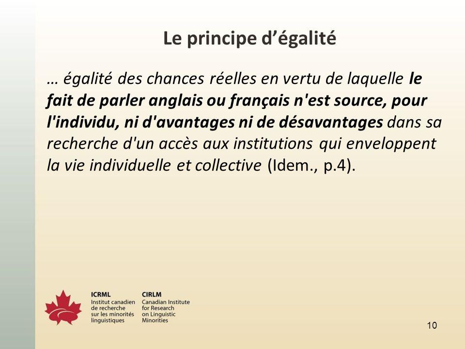 Le principe dégalité … égalité des chances réelles en vertu de laquelle le fait de parler anglais ou français n est source, pour l individu, ni d avantages ni de désavantages dans sa recherche d un accès aux institutions qui enveloppent la vie individuelle et collective (Idem., p.4).