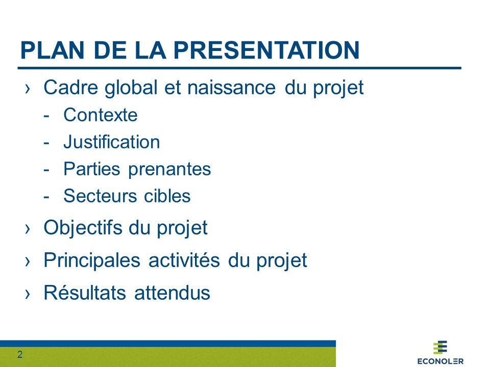 2 PLAN DE LA PRESENTATION Cadre global et naissance du projet -Contexte -Justification -Parties prenantes -Secteurs cibles Objectifs du projet Principales activités du projet Résultats attendus
