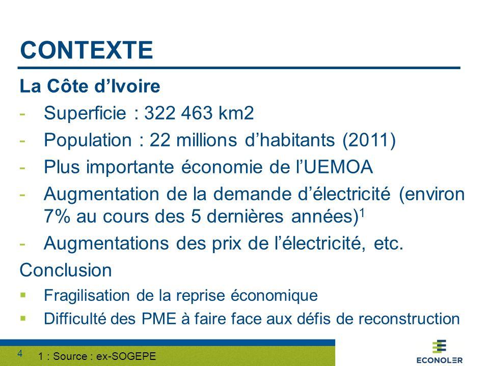 4 CONTEXTE La Côte dIvoire -Superficie : 322 463 km2 -Population : 22 millions dhabitants (2011) -Plus importante économie de lUEMOA -Augmentation de la demande délectricité (environ 7% au cours des 5 dernières années) 1 -Augmentations des prix de lélectricité, etc.