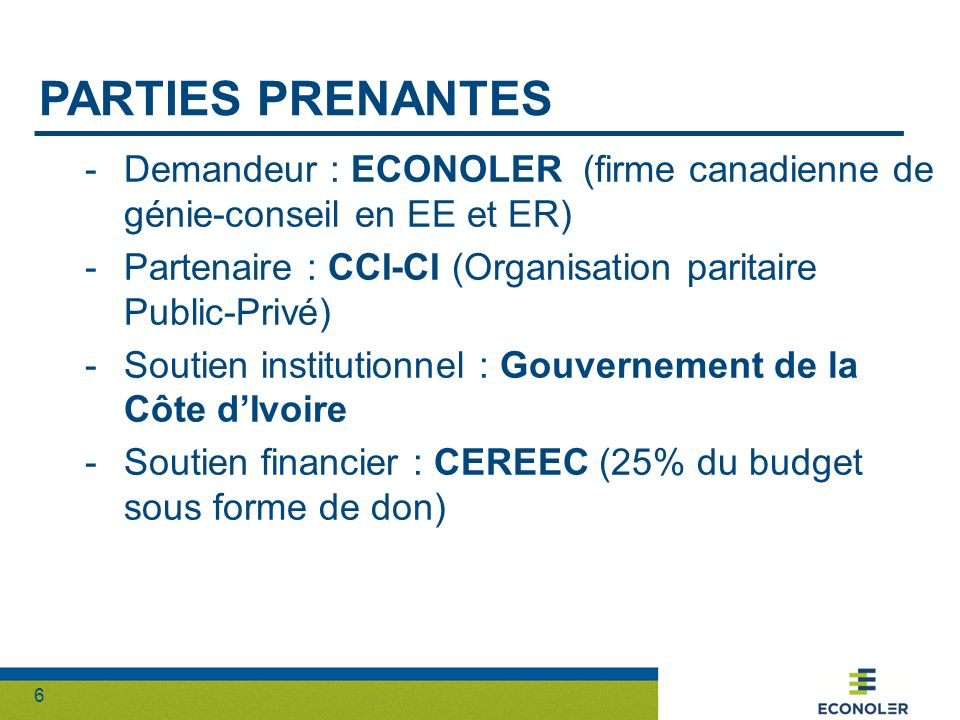 6 PARTIES PRENANTES -Demandeur : ECONOLER (firme canadienne de génie-conseil en EE et ER) -Partenaire : CCI-CI (Organisation paritaire Public-Privé) -Soutien institutionnel : Gouvernement de la Côte dIvoire -Soutien financier : CEREEC (25% du budget sous forme de don)
