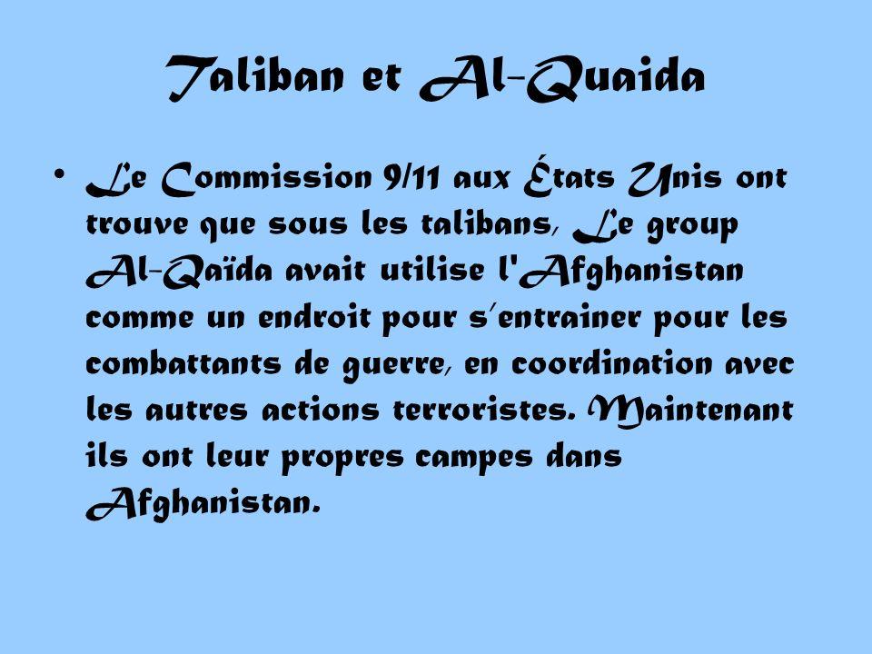 Taliban et Al-Quaida Le Commission 9/11 aux États Unis ont trouve que sous les talibans, Le group Al-Qaïda avait utilise l Afghanistan comme un endroit pour sentrainer pour les combattants de guerre, en coordination avec les autres actions terroristes.