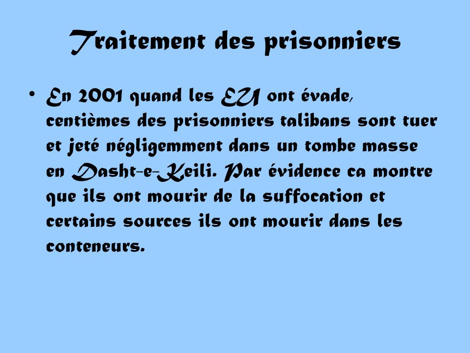 Traitement des prisonniers En 2001 quand les EU ont évade, centièmes des prisonniers talibans sont tuer et jeté négligemment dans un tombe masse en Dasht-e-Keili.