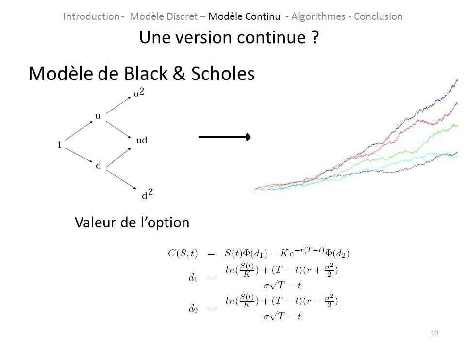Modèle de Black & Scholes Valeur de loption 10 Une version continue ? Introduction - Modèle Discret – Modèle Continu - Algorithmes - Conclusion