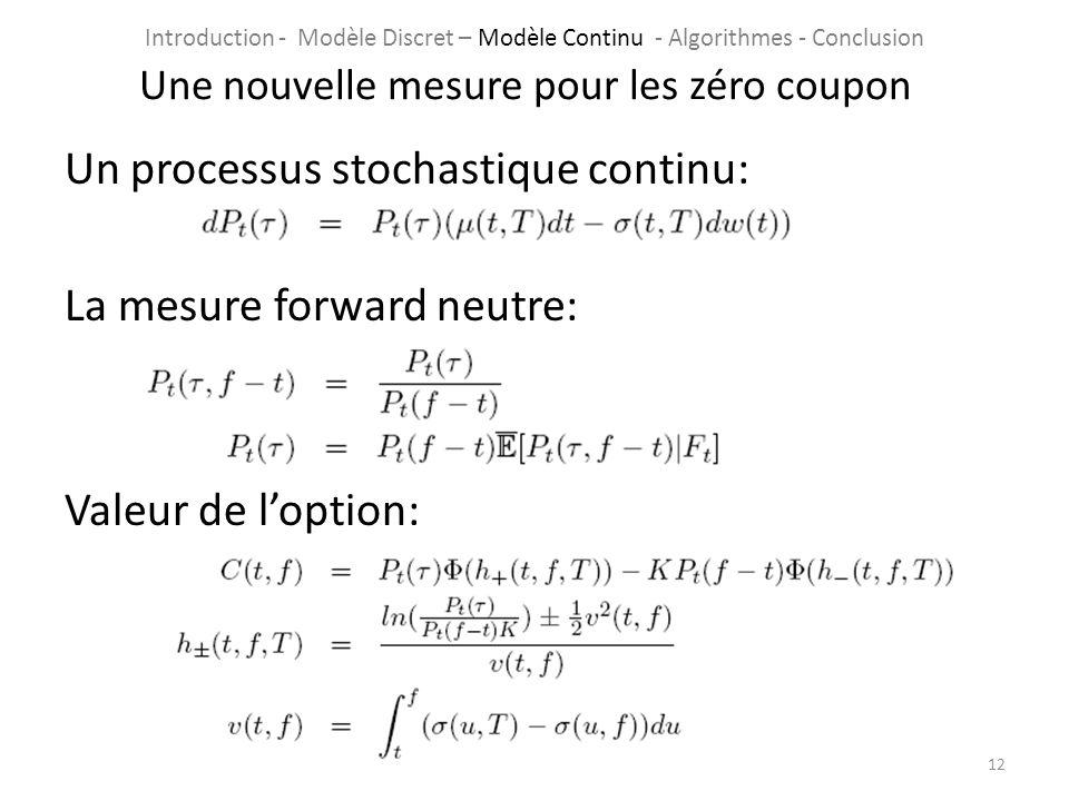 Un processus stochastique continu: La mesure forward neutre: Valeur de loption: 12 Une nouvelle mesure pour les zéro coupon Introduction - Modèle Disc