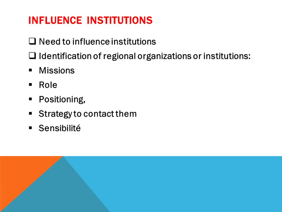 INFLUENCE INSTITUTIONS Need to influence institutions Identification of regional organizations or institutions: Missions Role Positioning, Strategy to