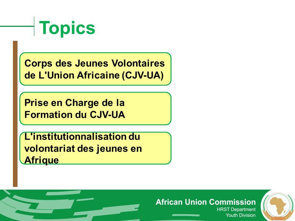 Topics Corps des Jeunes Volontaires de L'Union Africaine (CJV-UA) Prise en Charge de la Formation du CJV-UA L'institutionnalisation du volontariat des