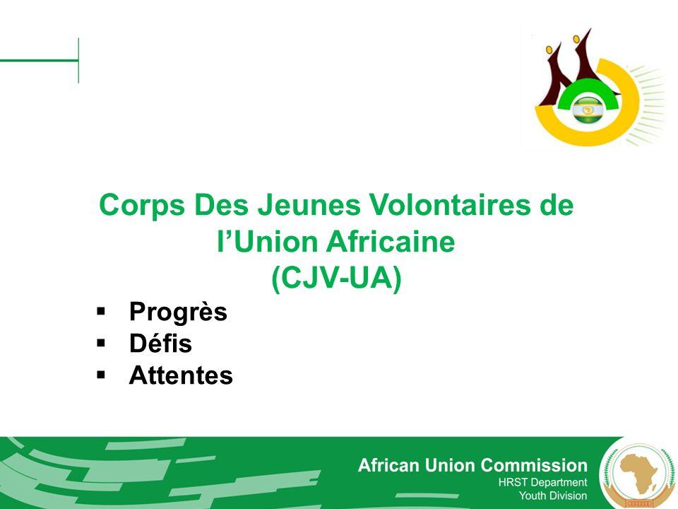 Rôles de la CUA Promouvoir des normes et politiques communes dans tous les États membres de l UA et les Communautés économiques régionales dans la mise en place du développement des jeunes et de volontariat; Fournir une assistance technique aux institutions nationales et sous-régionales dans la mise en place des programmes volontaires nationaux / régionaux; Suivre et faire rapport sur toutes les activités liées au volontariat dans tous les États membres et les CER; Assurer un suivi pour la mise en œuvre du Corps des Jeunes Volontaires de l Union Africaine (CJV-UA); Mobiliser les ressources et les partenariats au niveau Africain et international