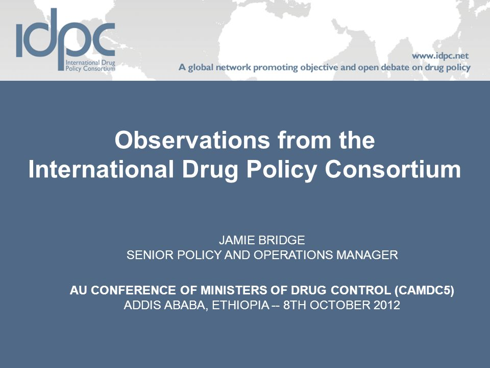 Observations from the International Drug Policy Consortium JAMIE BRIDGE SENIOR POLICY AND OPERATIONS MANAGER AU CONFERENCE OF MINISTERS OF DRUG CONTROL (CAMDC5) ADDIS ABABA, ETHIOPIA -- 8TH OCTOBER 2012