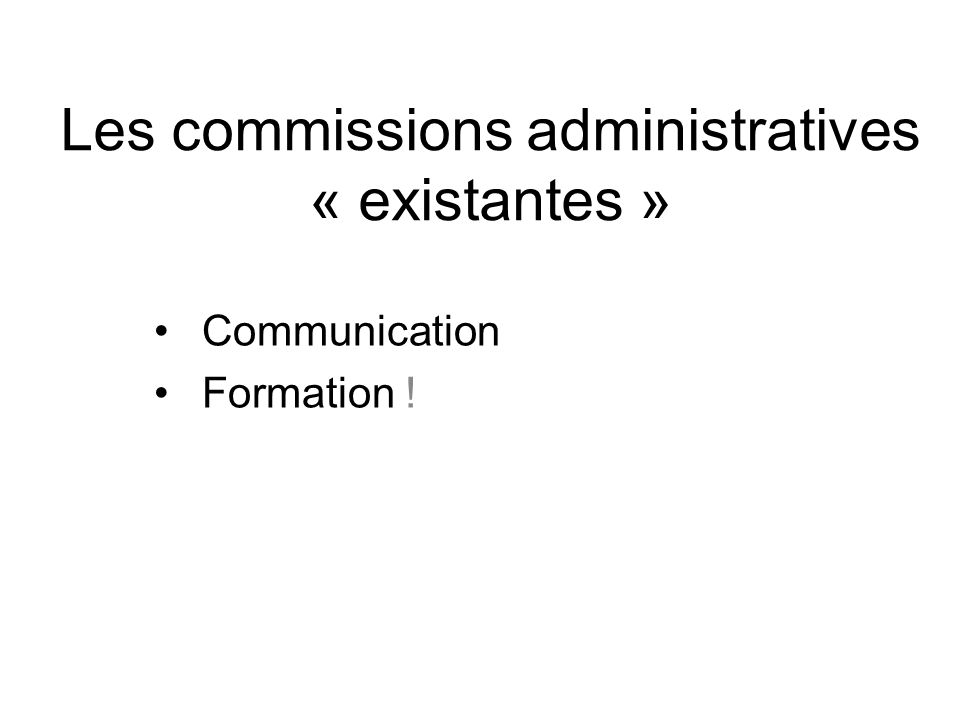 Les commissions administratives « existantes » Communication Formation !