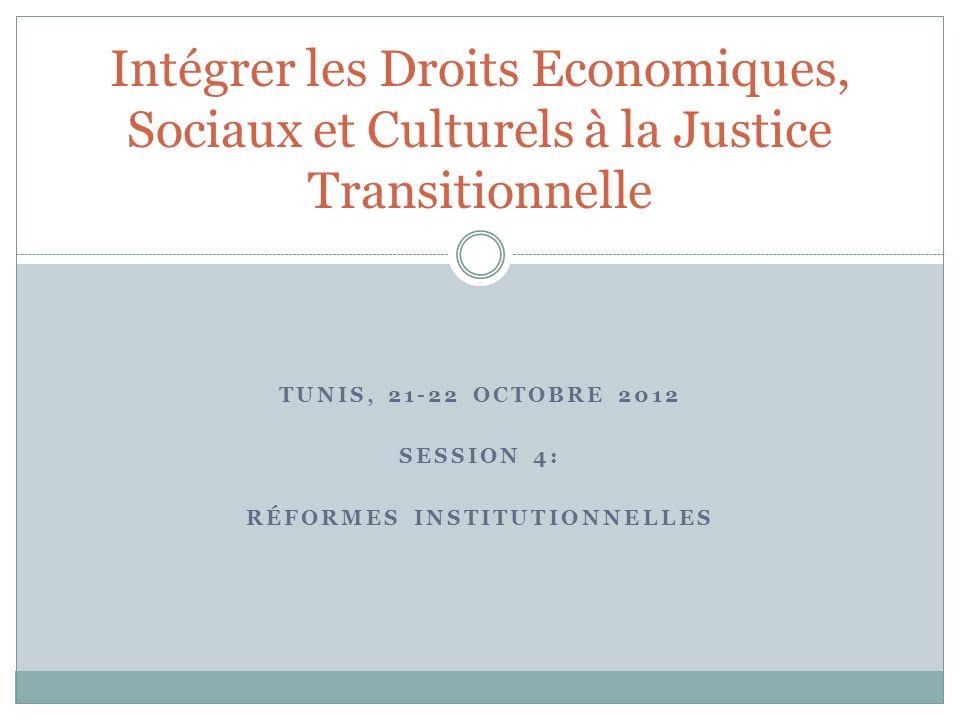 TUNIS, 21-22 OCTOBRE 2012 SESSION 4: RÉFORMES INSTITUTIONNELLES Intégrer les Droits Economiques, Sociaux et Culturels à la Justice Transitionnelle