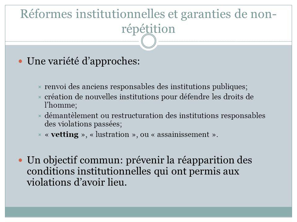Réformes institutionnelles et garanties de non- répétition Une variété dapproches: renvoi des anciens responsables des institutions publiques; créatio