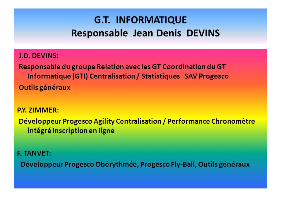 G.T. INFORMATIQUE Responsable Jean Denis DEVINS J.D. DEVINS: Responsable du groupe Relation avec les GT Coordination du GT Informatique (GTI) Centrali