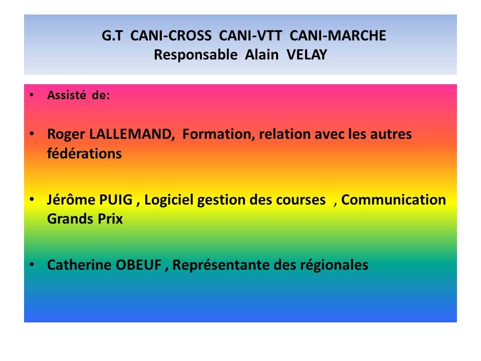 G.T CANI-CROSS CANI-VTT CANI-MARCHE Responsable Alain VELAY Assisté de: Roger LALLEMAND, Formation, relation avec les autres fédérations Jérôme PUIG,