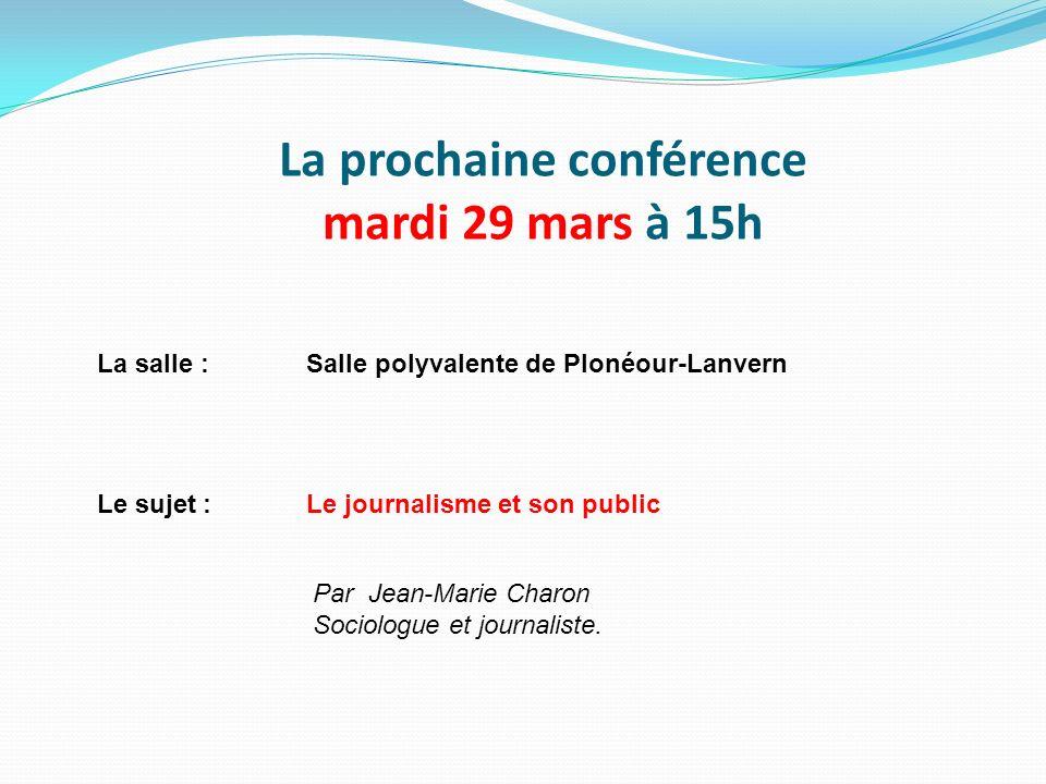 La prochaine conférence mardi 29 mars à 15h La salle :Salle polyvalente de Plonéour-Lanvern Le sujet :Le journalisme et son public Par Jean-Marie Char