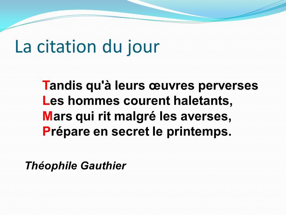 La citation du jour Théophile Gauthier Tandis qu'à leurs œuvres perverses Les hommes courent haletants, Mars qui rit malgré les averses, Prépare en se