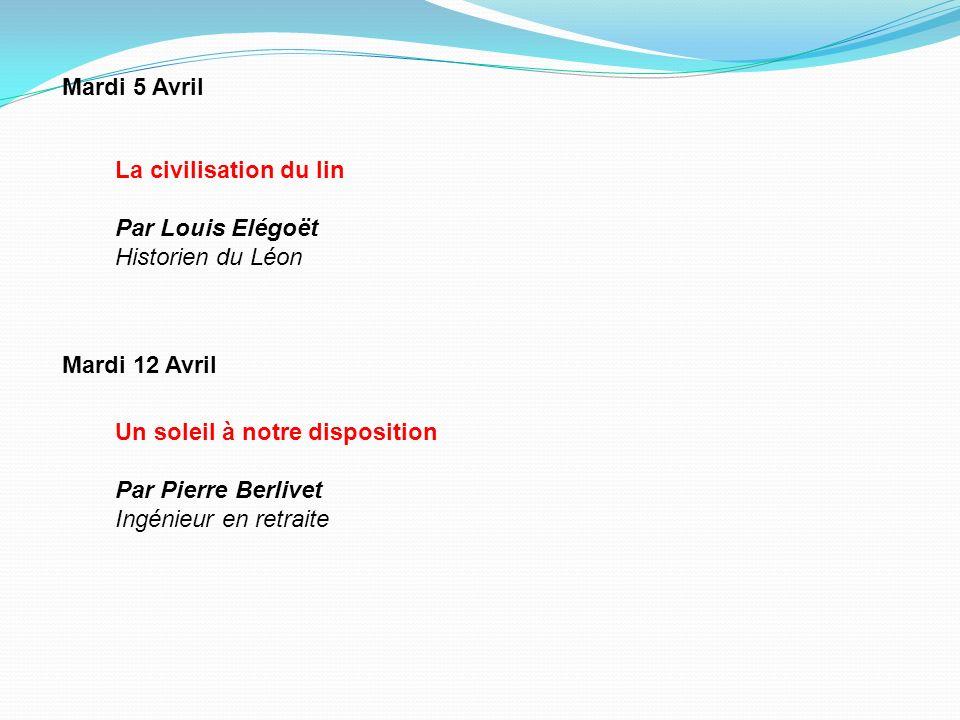 Mardi 5 Avril Un soleil à notre disposition Par Pierre Berlivet Ingénieur en retraite Mardi 12 Avril La civilisation du lin Par Louis Elégoët Historie
