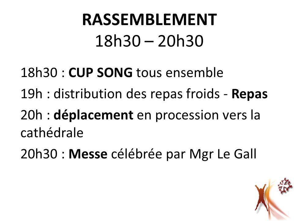 RASSEMBLEMENT 18h30 – 20h30 18h30 : CUP SONG tous ensemble 19h : distribution des repas froids - Repas 20h : déplacement en procession vers la cathédrale 20h30 : Messe célébrée par Mgr Le Gall
