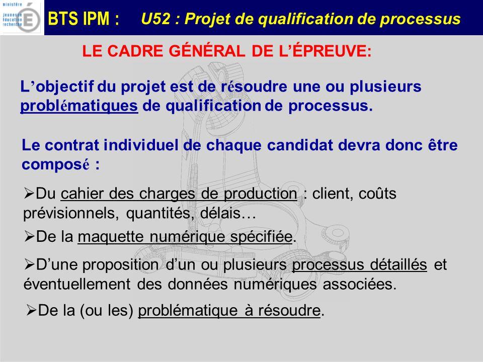 BTS IPM : L objectif du projet est de r é soudre une ou plusieurs probl é matiques de qualification de processus. LE CADRE GÉNÉRAL DE LÉPREUVE: Le con