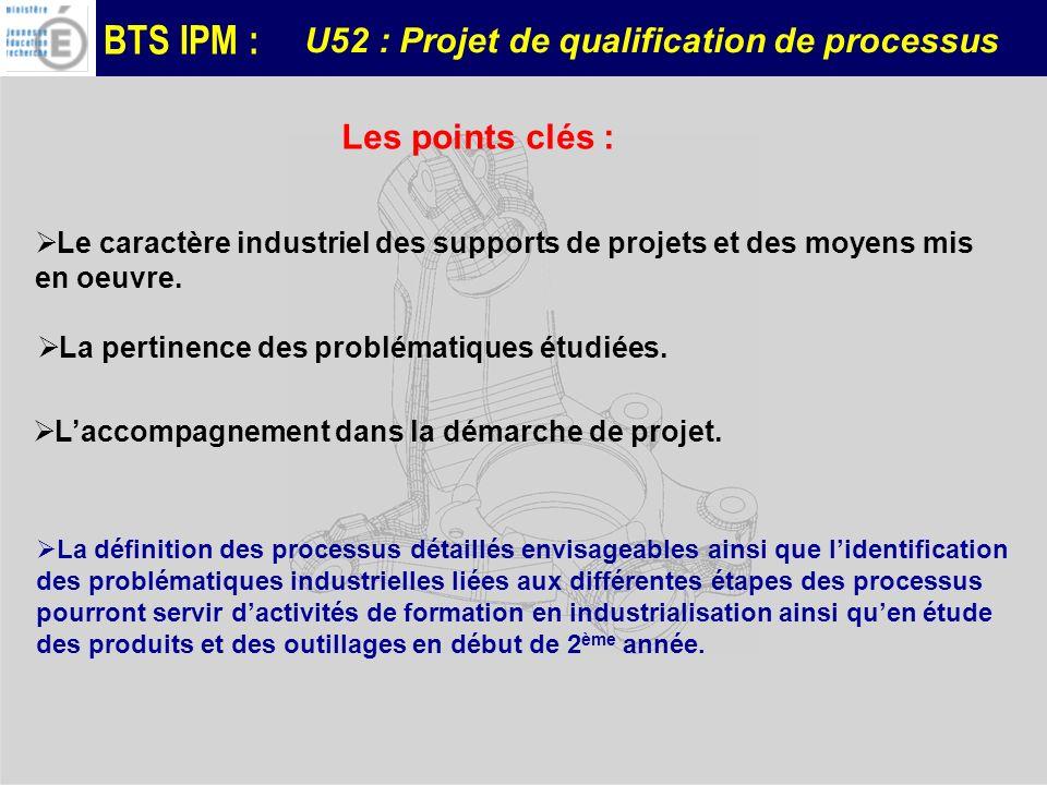 BTS IPM : Les points clés : U52 : Projet de qualification de processus La définition des processus détaillés envisageables ainsi que lidentification d