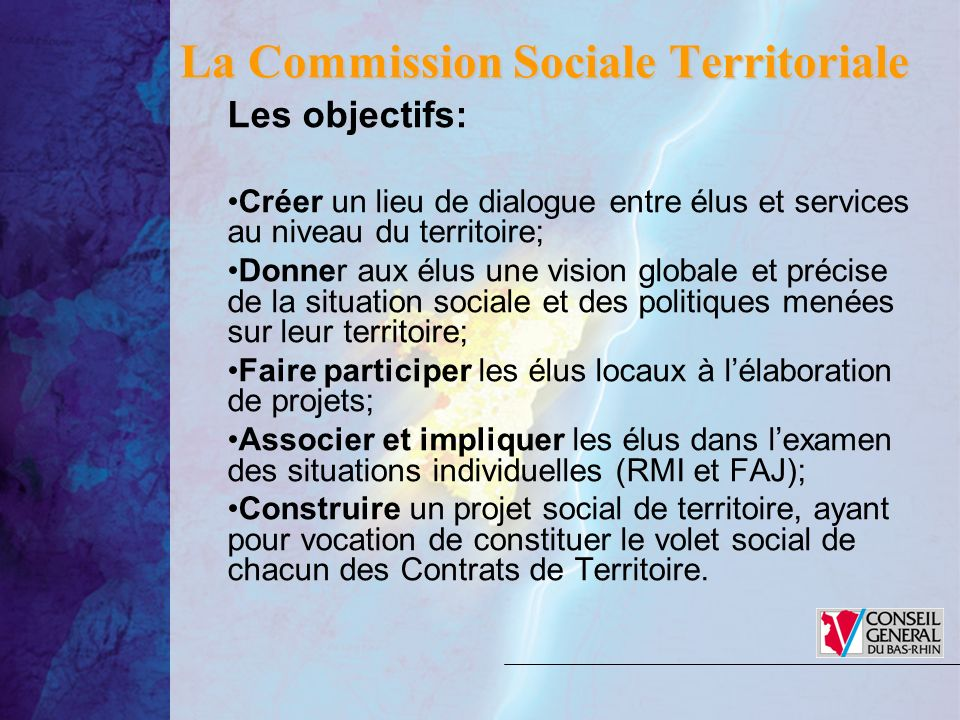 La Commission Sociale Territoriale: La CST (ou Formation Plénière) - est composée de lensemble des élus du territoire de la Maison du Conseil Général de Sélestat, cest-à-dire les 7 conseillers généraux les 101maires - prend connaissance des actions menées - se réunit annuellement CST Lorganisation