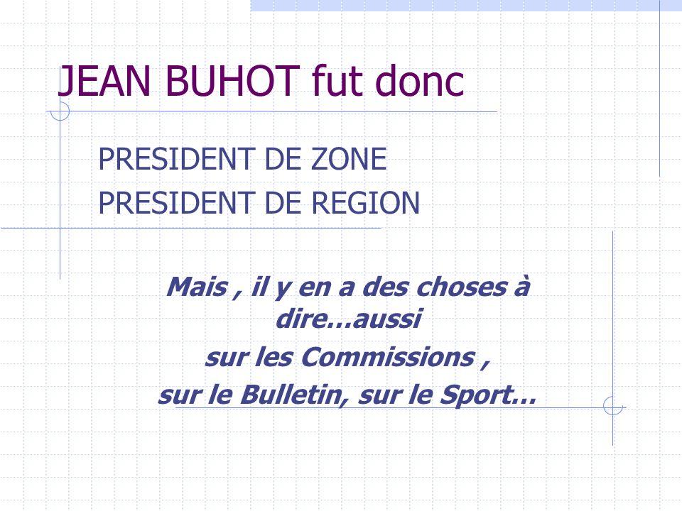 JEAN BUHOT fut donc PRESIDENT DE ZONE PRESIDENT DE REGION Mais, il y en a des choses à dire…aussi sur les Commissions, sur le Bulletin, sur le Sport…