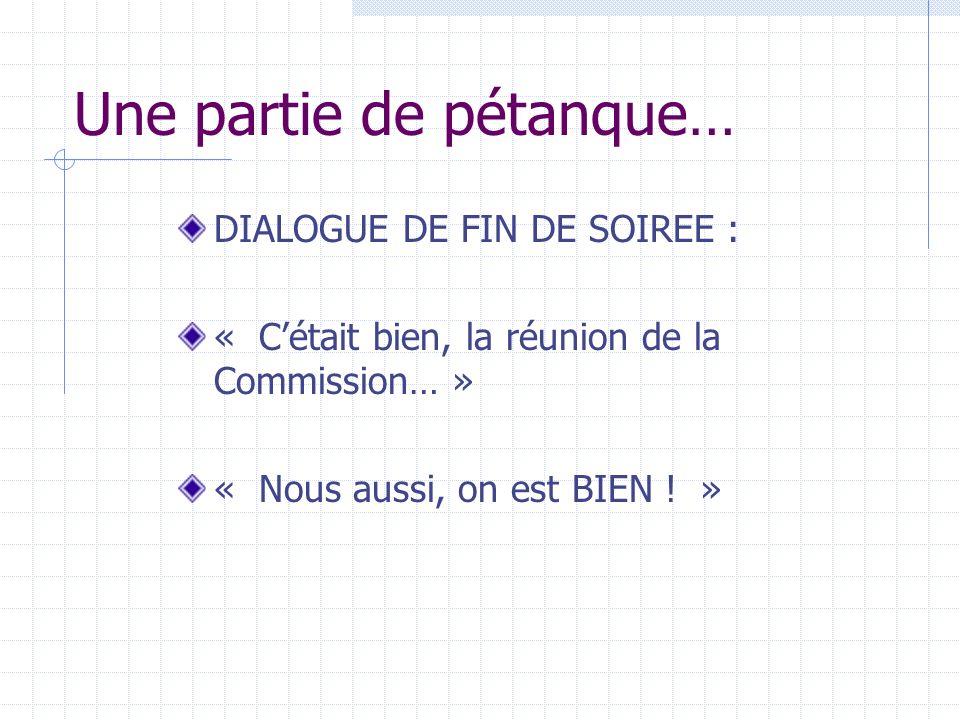 Une partie de pétanque… DIALOGUE DE FIN DE SOIREE : « Cétait bien, la réunion de la Commission… » « Nous aussi, on est BIEN .