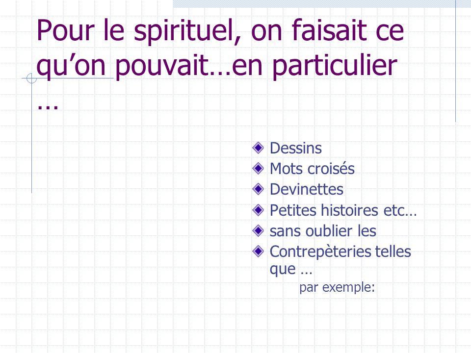 Pour le spirituel, on faisait ce quon pouvait…en particulier … Dessins Mots croisés Devinettes Petites histoires etc… sans oublier les Contrepèteries telles que … par exemple: