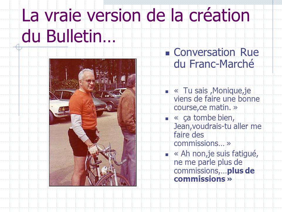 La vraie version de la création du Bulletin… Conversation Rue du Franc-Marché « Tu sais,Monique,je viens de faire une bonne course,ce matin.