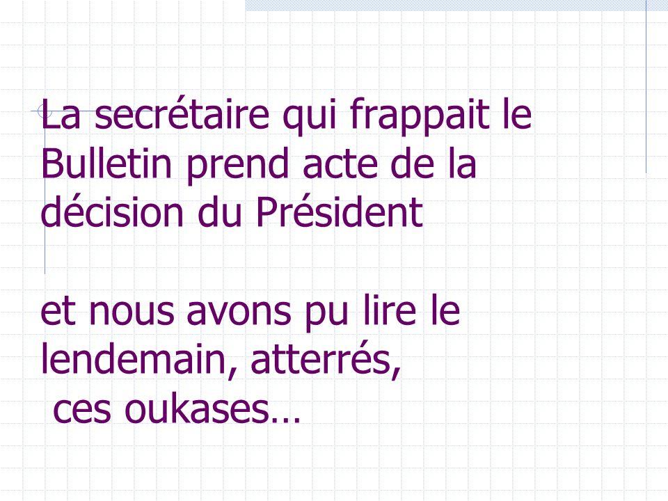 La secrétaire qui frappait le Bulletin prend acte de la décision du Président et nous avons pu lire le lendemain, atterrés, ces oukases…