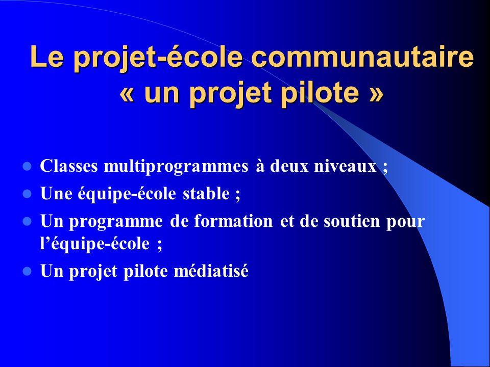 Le projet-école communautaire « un projet pilote » Classes multiprogrammes à deux niveaux ; Une équipe-école stable ; Un programme de formation et de soutien pour léquipe-école ; Un projet pilote médiatisé