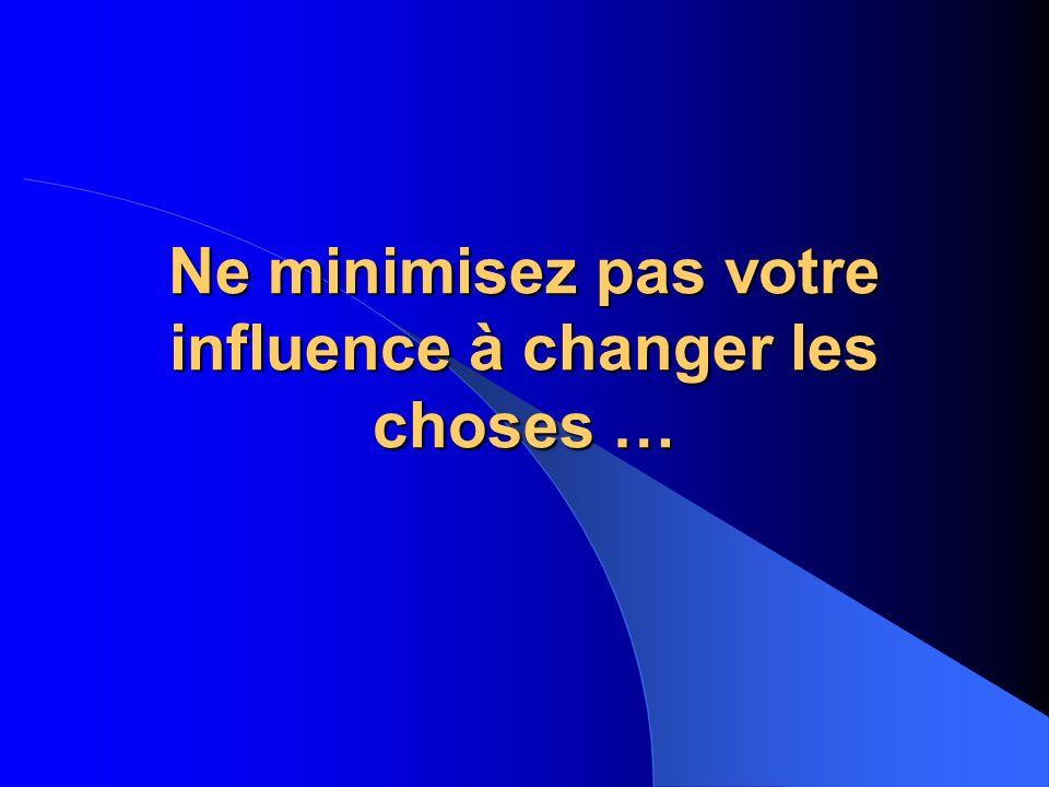 Ne minimisez pas votre influence à changer les choses …