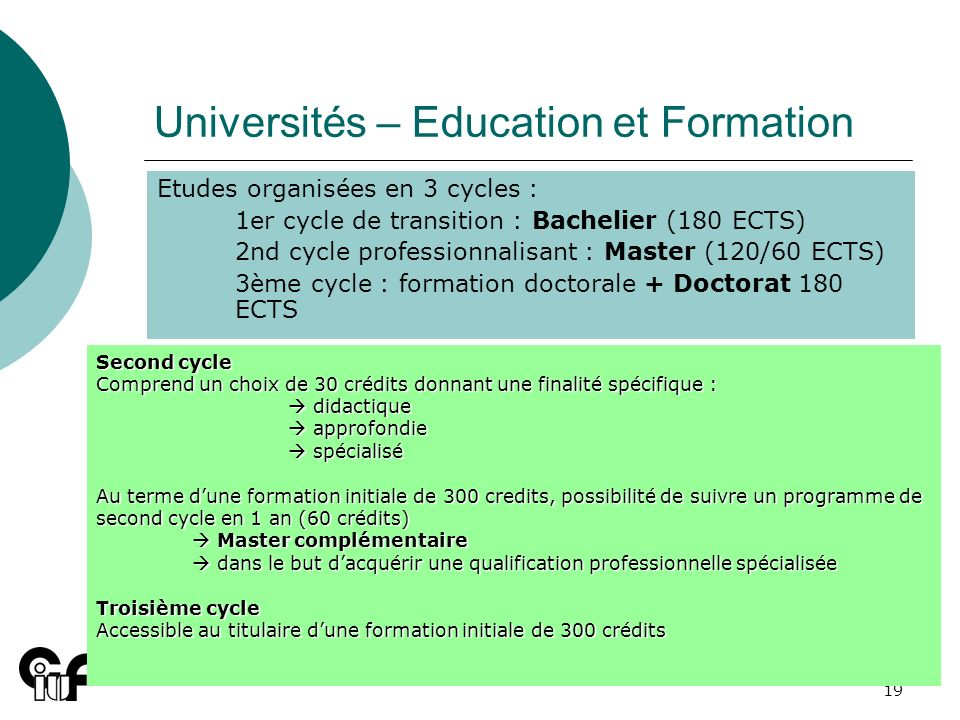 19 Universités – Education et Formation Etudes organisées en 3 cycles : 1er cycle de transition : Bachelier (180 ECTS) 2nd cycle professionnalisant :