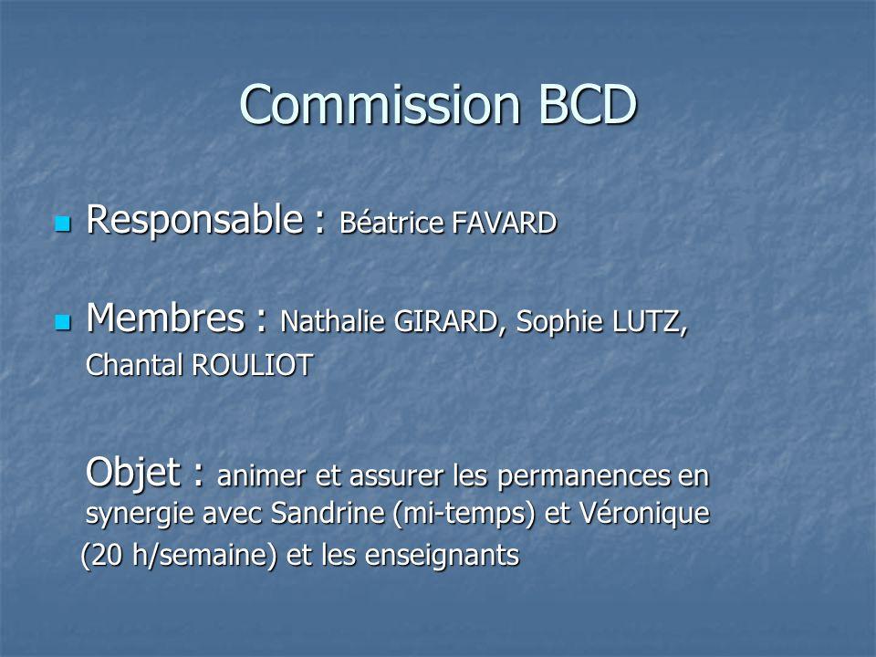 Commission BCD Responsable : Béatrice FAVARD Responsable : Béatrice FAVARD Membres : Nathalie GIRARD, Sophie LUTZ, Membres : Nathalie GIRARD, Sophie LUTZ, Chantal ROULIOT Objet : animer et assurer les permanences en synergie avec Sandrine (mi-temps) et Véronique (20 h/semaine) et les enseignants (20 h/semaine) et les enseignants