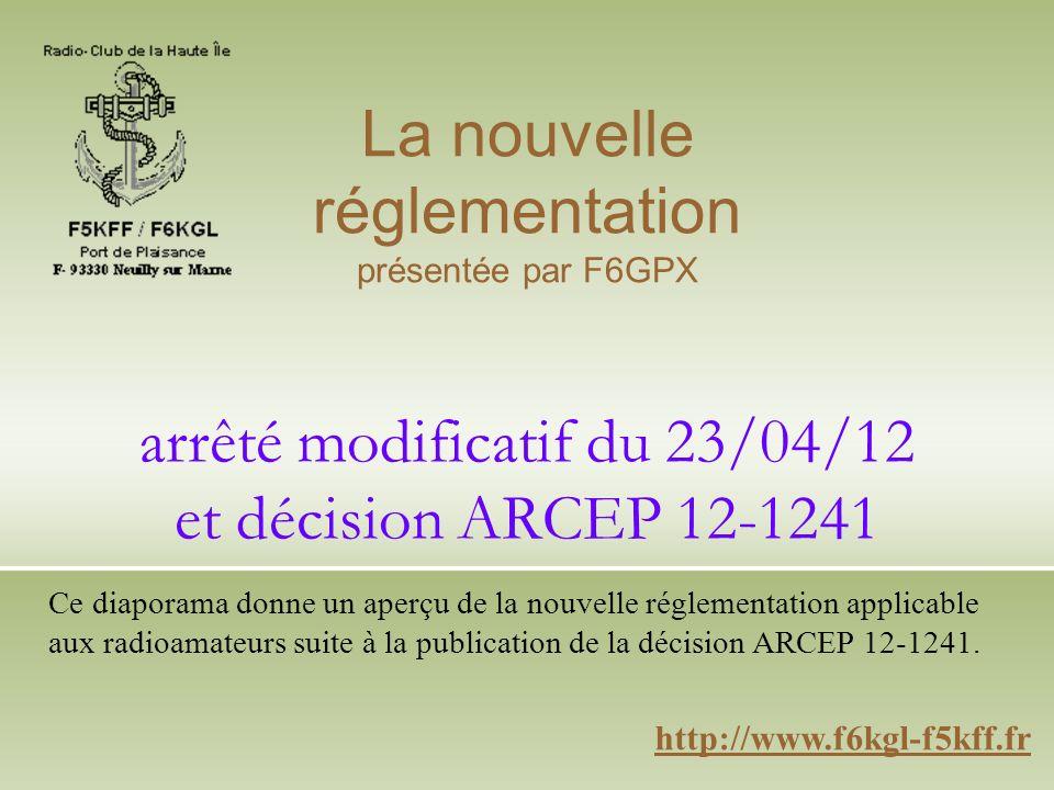 arrêté modificatif du 23/04/12 et décision ARCEP 12-1241 http://www.f6kgl-f5kff.fr La nouvelle réglementation présentée par F6GPX Ce diaporama donne un aperçu de la nouvelle réglementation applicable aux radioamateurs suite à la publication de la décision ARCEP 12-1241.