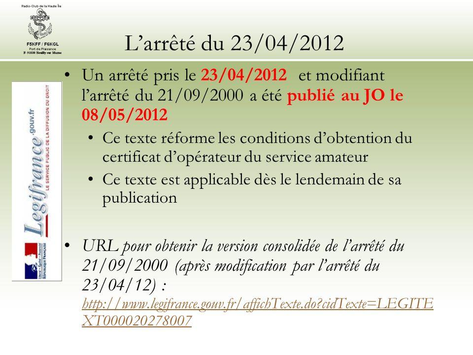 Larrêté du 23/04/2012 Un arrêté pris le 23/04/2012 et modifiant larrêté du 21/09/2000 a été publié au JO le 08/05/2012 Ce texte réforme les conditions dobtention du certificat dopérateur du service amateur Ce texte est applicable dès le lendemain de sa publication URL pour obtenir la version consolidée de larrêté du 21/09/2000 (après modification par larrêté du 23/04/12) : http://www.legifrance.gouv.fr/affichTexte.do cidTexte=LEGITE XT000020278007 http://www.legifrance.gouv.fr/affichTexte.do cidTexte=LEGITE XT000020278007