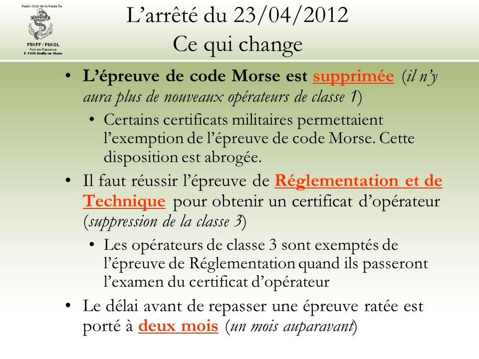 Larrêté du 23/04/2012 Ce qui change Lépreuve de code Morse est supprimée (il ny aura plus de nouveaux opérateurs de classe 1) Certains certificats militaires permettaient lexemption de lépreuve de code Morse.