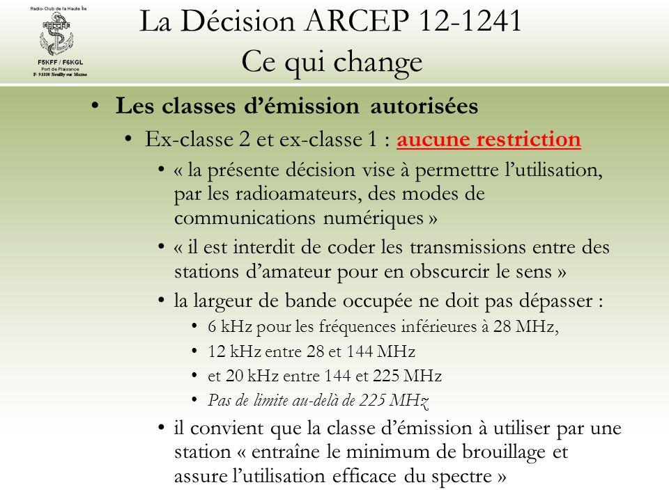 La Décision ARCEP 12-1241 Ce qui change Les classes démission autorisées Ex-classe 2 et ex-classe 1 : aucune restriction « la présente décision vise à permettre lutilisation, par les radioamateurs, des modes de communications numériques » « il est interdit de coder les transmissions entre des stations damateur pour en obscurcir le sens » la largeur de bande occupée ne doit pas dépasser : 6 kHz pour les fréquences inférieures à 28 MHz, 12 kHz entre 28 et 144 MHz et 20 kHz entre 144 et 225 MHz Pas de limite au-delà de 225 MHz il convient que la classe démission à utiliser par une station « entraîne le minimum de brouillage et assure lutilisation efficace du spectre »