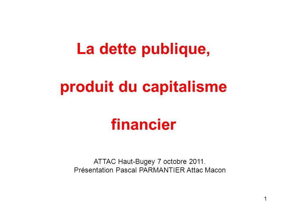 La dette publique, produit du capitalisme financier 1 ATTAC Haut-Bugey 7 octobre 2011. Présentation Pascal PARMANTIER Attac Macon