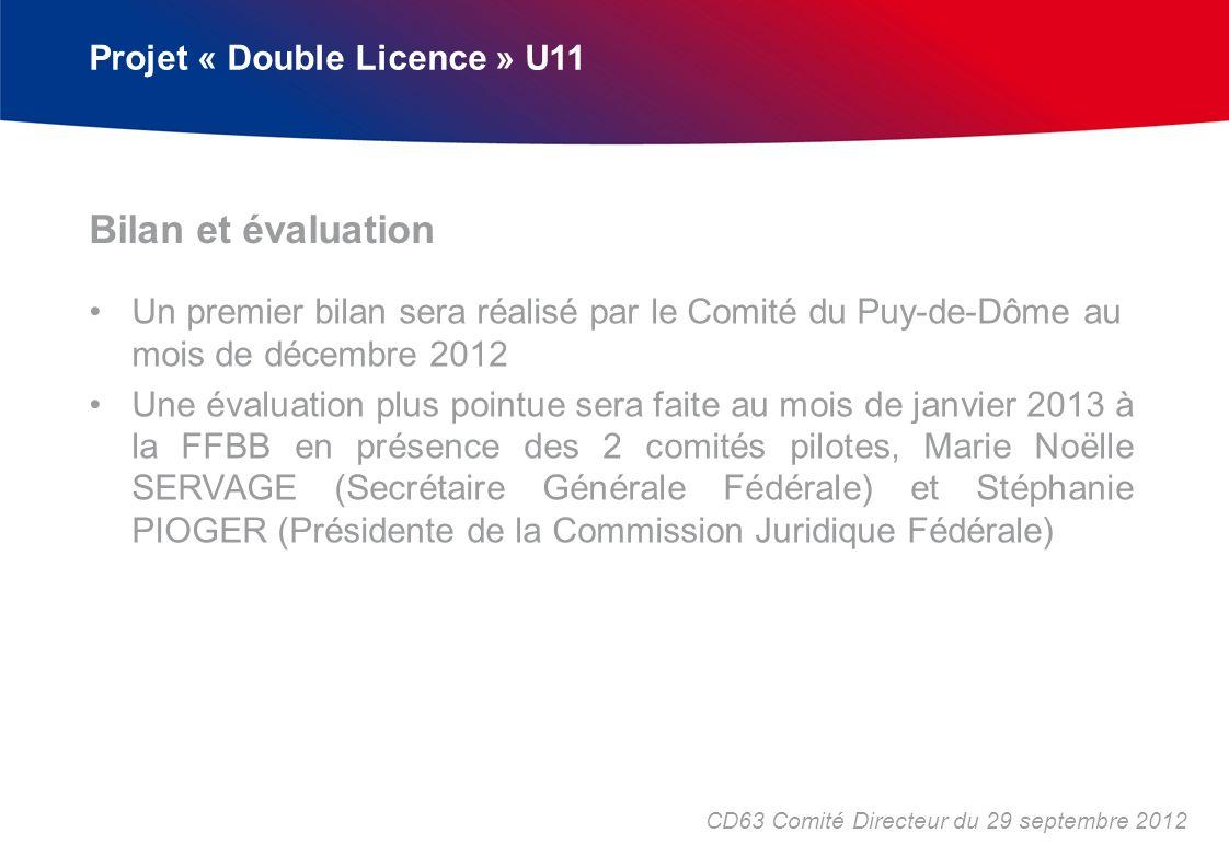 Projet « Double Licence » U11 Un premier bilan sera réalisé par le Comité du Puy-de-Dôme au mois de décembre 2012 Une évaluation plus pointue sera faite au mois de janvier 2013 à la FFBB en présence des 2 comités pilotes, Marie Noëlle SERVAGE (Secrétaire Générale Fédérale) et Stéphanie PIOGER (Présidente de la Commission Juridique Fédérale) Bilan et évaluation CD63 Comité Directeur du 29 septembre 2012