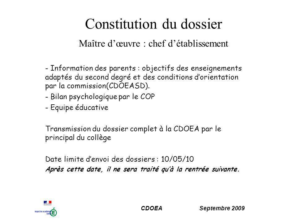 CDOEA Septembre 2009 Constitution du dossier Maître dœuvre : chef détablissement - Information des parents : objectifs des enseignements adaptés du second degré et des conditions dorientation par la commission(CDOEASD).